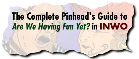 The Complete Pinhead's Guide to Are We Having Fun Yet? in INWO